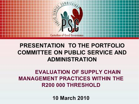 EVALUATION OF SUPPLY CHAIN MANAGEMENT PRACTICES WITHIN THE R200 000 THRESHOLD 10 March 2010 PRESENTATION TO THE PORTFOLIO COMMITTEE ON PUBLIC SERVICE AND.