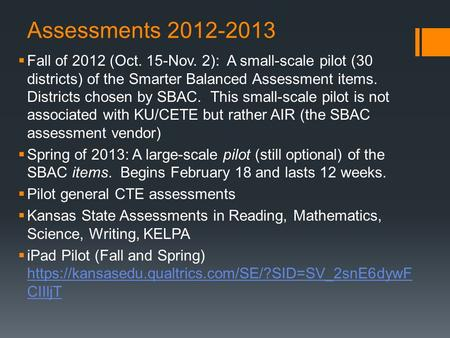 Assessments 2012-2013  Fall of 2012 (Oct. 15-Nov. 2): A small-scale pilot (30 districts) of the Smarter Balanced Assessment items. Districts chosen by.