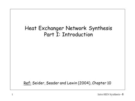 6 - Intro HEN Synthesis1 Heat Exchanger Network Synthesis Part I: Introduction Ref: Seider, Seader and Lewin (2004), Chapter 10.