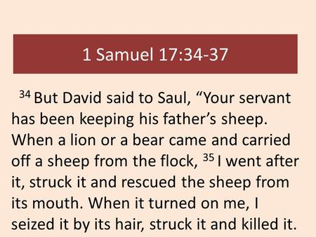 "1 Samuel 17:34-37 34 But David said to Saul, ""Your servant has been keeping his father's sheep. When a lion or a bear came and carried off a sheep from."