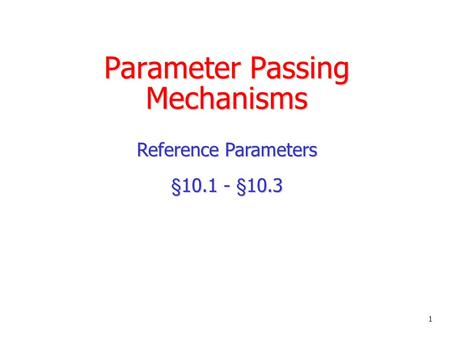 Parameter Passing Mechanisms Reference Parameters §10.1 - §10.3 1.