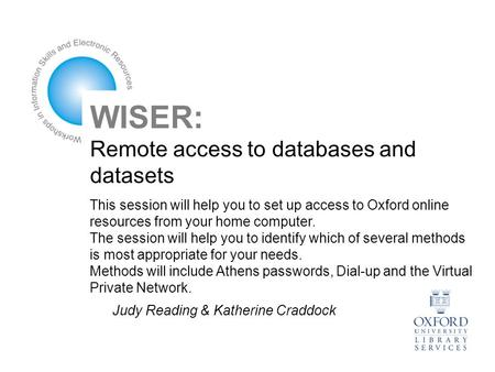 WISER: Remote access to databases and datasets This session will help you to set up access to Oxford online resources from your home computer. The session.