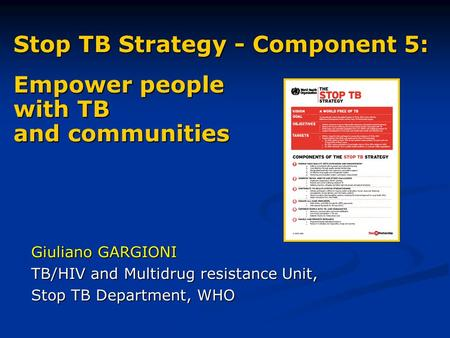 Stop TB Strategy - Component 5: Empower people with TB and communities Giuliano GARGIONI TB/HIV and Multidrug resistance Unit, Stop TB Department, WHO.