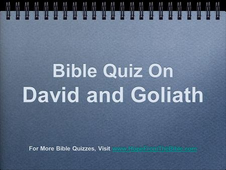 Bible Quiz On David and Goliath For More Bible Quizzes, Visit www.HopeFromTheBible.comwww.HopeFromTheBible.com For More Bible Quizzes, Visit www.HopeFromTheBible.comwww.HopeFromTheBible.com.