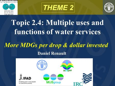 Topic 2.4: Multiple uses and functions of water services THEME 2 More MDGs per drop & dollar invested Daniel Renault.