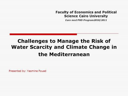 Challenges to Manage the Risk of Water Scarcity and Climate Change in the Mediterranean Presented by: Yasmine Fouad Faculty of Economics and Political.