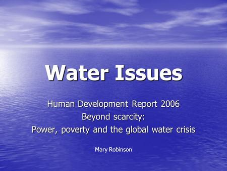 Water Issues Human Development Report 2006 Beyond scarcity: Power, poverty and the global water crisis Mary Robinson.