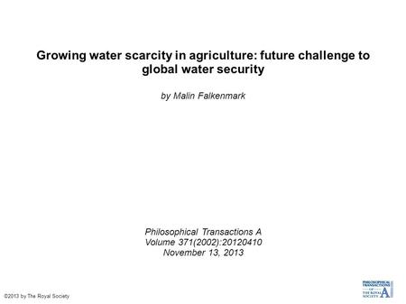 Growing water scarcity in agriculture: future challenge to global water security by Malin Falkenmark Philosophical Transactions A Volume 371(2002):20120410.