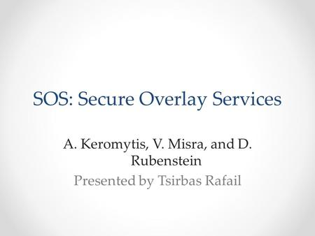 SOS: Secure Overlay Services A.Keromytis, V. Misra, and D. Rubenstein Presented by Tsirbas Rafail.