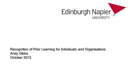 Recognition of Prior Learning for Individuals and Organisations Andy Gibbs October 2013.