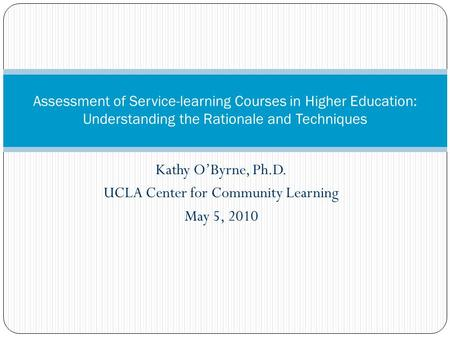 Kathy O'Byrne, Ph.D. UCLA Center for Community Learning May 5, 2010 Assessment of Service-learning Courses in Higher Education: Understanding the Rationale.
