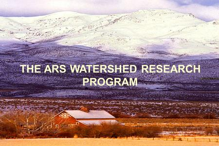 THE ARS WATERSHED RESEARCH PROGRAM. .................... Watershed Processes National Program Component AGRICULTURAL WATERSHED RESEARCH History Facilities.