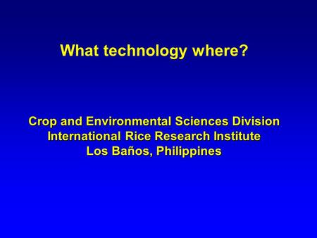 What technology where? Crop and Environmental Sciences Division International Rice Research Institute Los Baños, Philippines.
