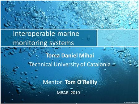 Interoperable marine monitoring systems Toma Daniel Mihai Technical University of Catalonia Mentor: Tom O'Reilly MBARI 2010.