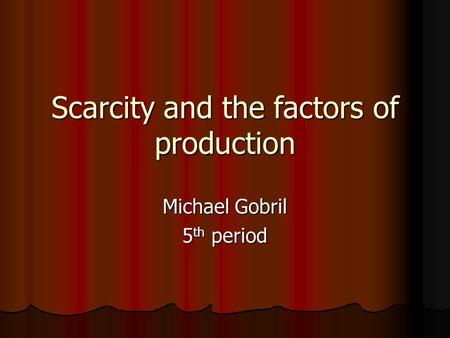 Scarcity and the factors of production Michael Gobril 5 th period.