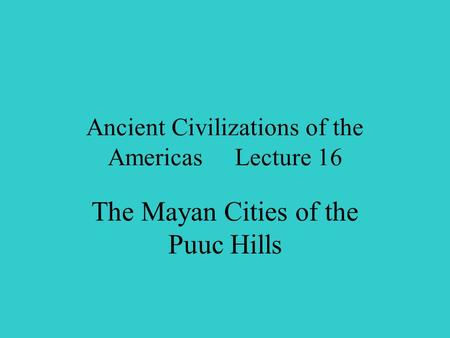 Ancient Civilizations of the Americas Lecture 16 The Mayan Cities of the Puuc Hills.