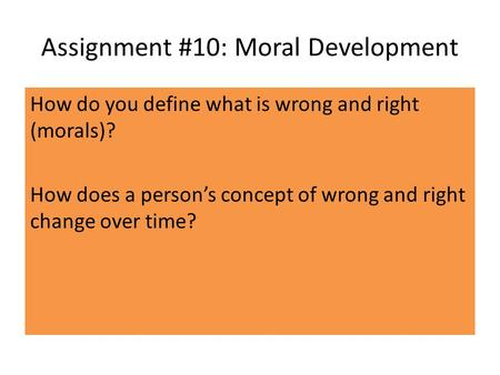 Assignment #10: Moral Development How do you define what is wrong and right (morals)? How does a person's concept of wrong and right change over time?