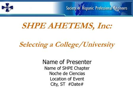 SHPE AHETEMS, Inc: Selecting a College/University Name of Presenter Name of SHPE Chapter Noche de Ciencias Location of Event City, ST #Date#