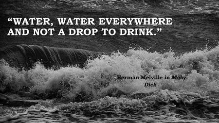 """WATER, WATER EVERYWHERE AND NOT A DROP TO DRINK."" ~ ~ Herman Melville in Moby Dick."