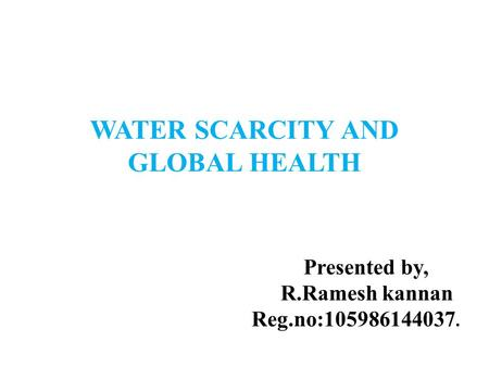 WATER SCARCITY AND GLOBAL HEALTH Presented by, R.Ramesh kannan Reg.no:105986144037.