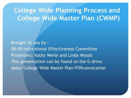 College Wide Planning Process and College Wide Master Plan (CWMP) Brought to you by : 08-09 Institutional Effectiveness Committee Presenters: Kathy Werle.
