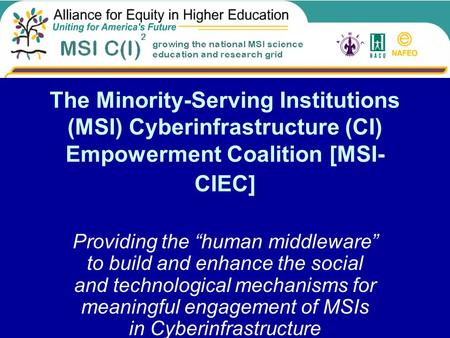 "The Minority-Serving Institutions (MSI) Cyberinfrastructure (CI) Empowerment Coalition [MSI- CIEC] Providing the ""human middleware"" to build and enhance."