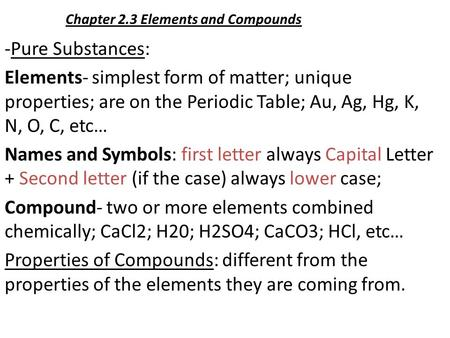 Chapter 2.3 Elements and Compounds -Pure Substances: Elements- simplest form of matter; unique properties; are on the Periodic Table; Au, Ag, Hg, K, N,