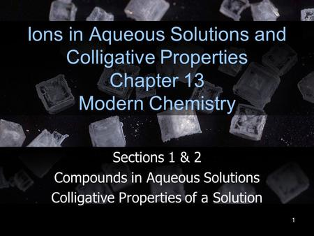1 Ions in Aqueous Solutions and Colligative Properties Chapter 13 Modern Chemistry Sections 1 & 2 Compounds in Aqueous Solutions Colligative Properties.