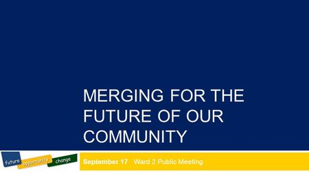 MERGING FOR THE FUTURE OF OUR COMMUNITY September 17 Ward 2 Public Meeting.