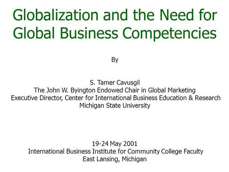 Globalization and the Need for Global <strong>Business</strong> Competencies By S. Tamer Cavusgil The John W. Byington Endowed Chair in Global Marketing Executive Director,