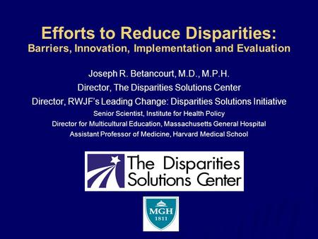 Efforts to Reduce Disparities: Barriers, Innovation, Implementation and Evaluation Joseph R. Betancourt, M.D., M.P.H. Director, The Disparities Solutions.