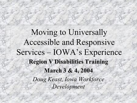 Moving to Universally Accessible and Responsive Services – IOWA's Experience Region V Disabilities Training March 3 & 4, 2004 Doug Keast, Iowa Workforce.