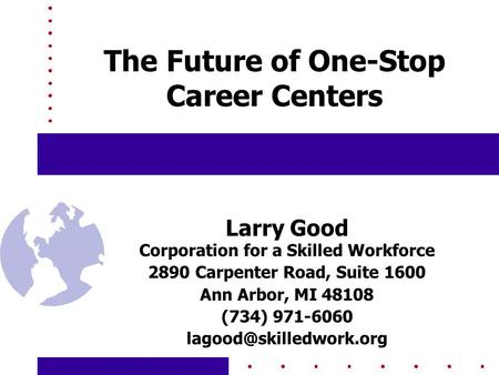 The Future of One-Stop Career Centers Larry Good Corporation for a Skilled Workforce 2890 Carpenter Road, Suite 1600 Ann Arbor, MI 48108 (734) 971-6060.