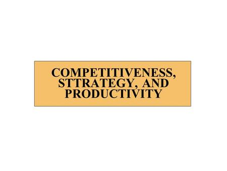 COMPETITIVENESS, STTRATEGY, AND PRODUCTIVITY. 2 STRATEGY n Mission – The reason for existence for an organization n Mission Statement – A clear statement.