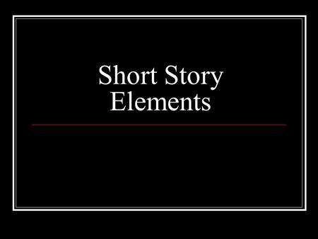 Short Story Elements. What is a short story? A brief, imaginative narrative containing few characters, simple plot, conflict, and suspense which leads.