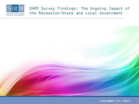 SHRM Survey Findings: The Ongoing Impact of the Recession—State and Local Government September 25, 2013.