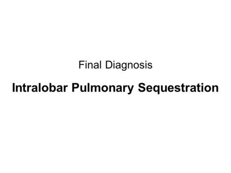 Final Diagnosis Intralobar Pulmonary Sequestration.