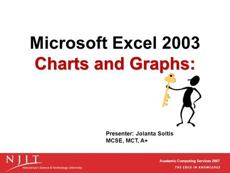 Academic Computing Services 2007 Charts and Graphs: Microsoft Excel 2003 Charts and Graphs: Presenter: Jolanta Soltis MCSE, MCT, A+