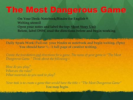 The Most Dangerous Game Daily Spark Work: Pull out your binder or notebook and begin writing. (5pts) You should have ½ - 1 full page of creative writing.