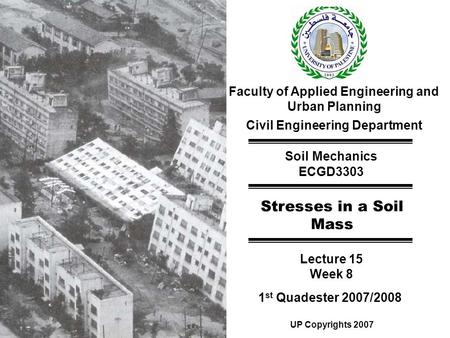 Faculty of Applied Engineering and Urban Planning Civil Engineering Department Soil Mechanics ECGD3303 Stresses in a Soil Mass Lecture 15 Week 8 1 st Quadester.