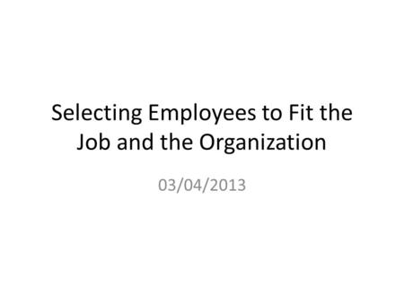 Selecting Employees to Fit the Job and the Organization 03/04/2013.