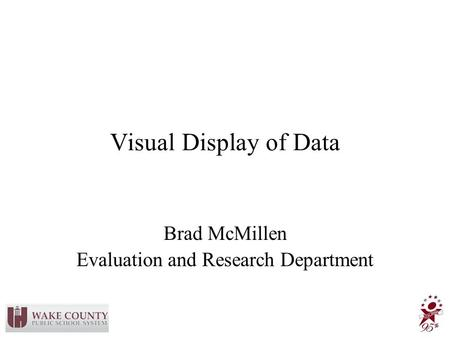 Visual Display of Data Brad McMillen Evaluation and Research Department.