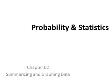 Probability & Statistics Chapter 02 Summarizing and Graphing Data.