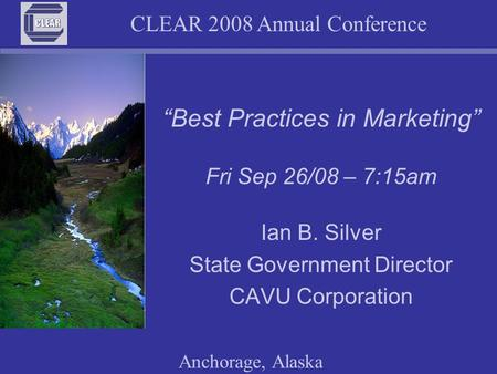 "CLEAR 2008 Annual Conference Anchorage, Alaska Ian B. Silver State Government Director CAVU Corporation ""Best Practices in Marketing"" Fri Sep 26/08 – 7:15am."