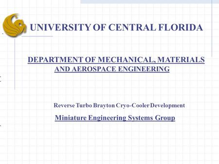 UNIVERSITY OF CENTRAL FLORIDA DEPARTMENT OF MECHANICAL, MATERIALS AND AEROSPACE ENGINEERING Reverse Turbo Brayton Cryo-Cooler Development Miniature Engineering.