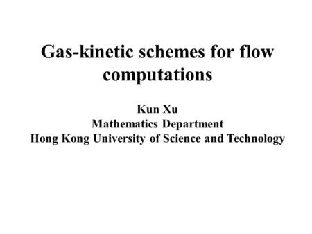 Gas-kinetic schemes for flow computations Kun Xu Mathematics Department Hong Kong University of Science and Technology.