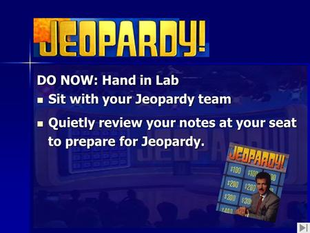 DO NOW: Hand in Lab Sit with your Jeopardy team Sit with your Jeopardy team Quietly review your notes at your seat Quietly review your notes at your seat.