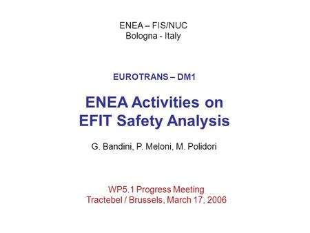 EUROTRANS – DM1 ENEA Activities on EFIT Safety Analysis ENEA – FIS/NUC Bologna - Italy WP5.1 Progress Meeting Tractebel / Brussels, March 17, 2006 G. Bandini,