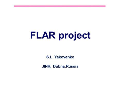 FLAR project S.L. Yakovenko JINR, Dubna,Russia. 2 Contents 1.FlAIR project 2.AD facility at CERN 3.Antyhydrogen and Positronium in-flight at FLAIR 4.LEPTA.