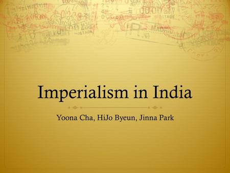 Imperialism in India Yoona Cha, HiJo Byeun, Jinna Park.
